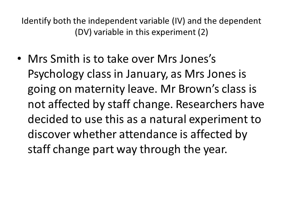 Identify both the independent variable (IV) and the dependent (DV) variable in this experiment (2) Mrs Smith is to take over Mrs Jones's Psychology class in January, as Mrs Jones is going on maternity leave.