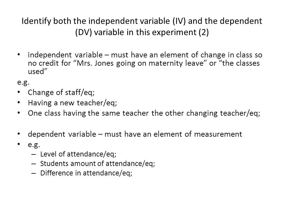 Identify both the independent variable (IV) and the dependent (DV) variable in this experiment (2) independent variable – must have an element of change in class so no credit for Mrs.