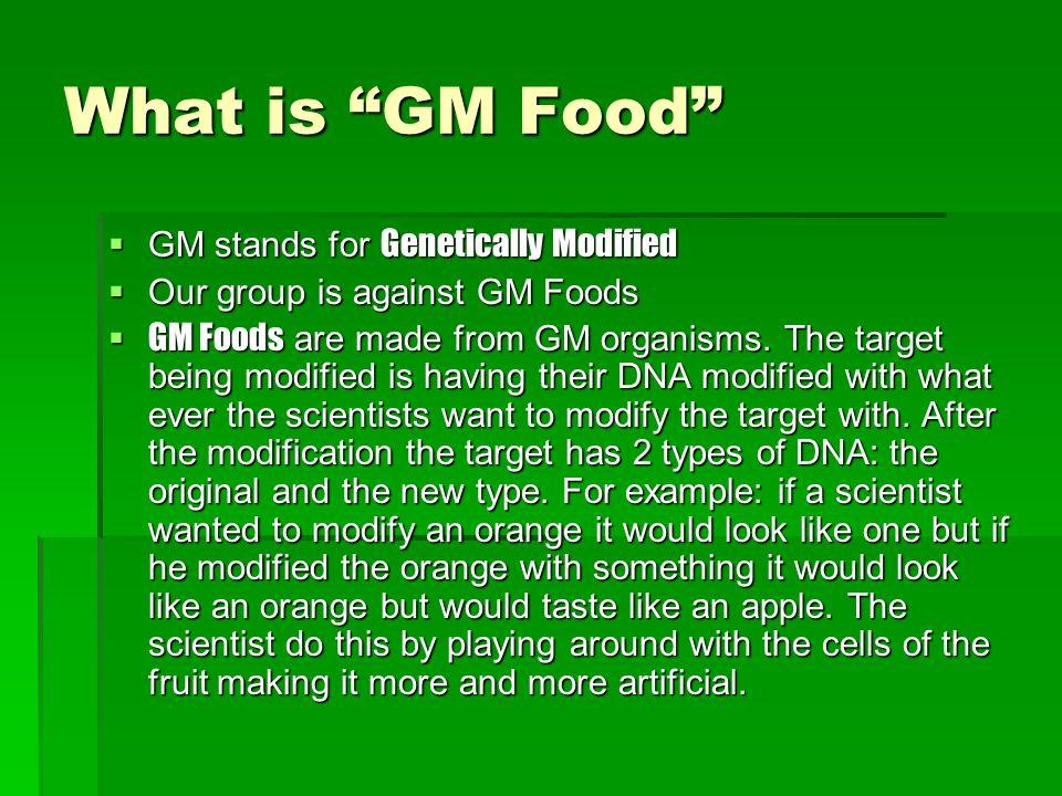 "What is ""GM Food""  GM stands for Genetically Modified  Our group is against GM Foods  GM Foods are made from GM organisms. The target being modifie"