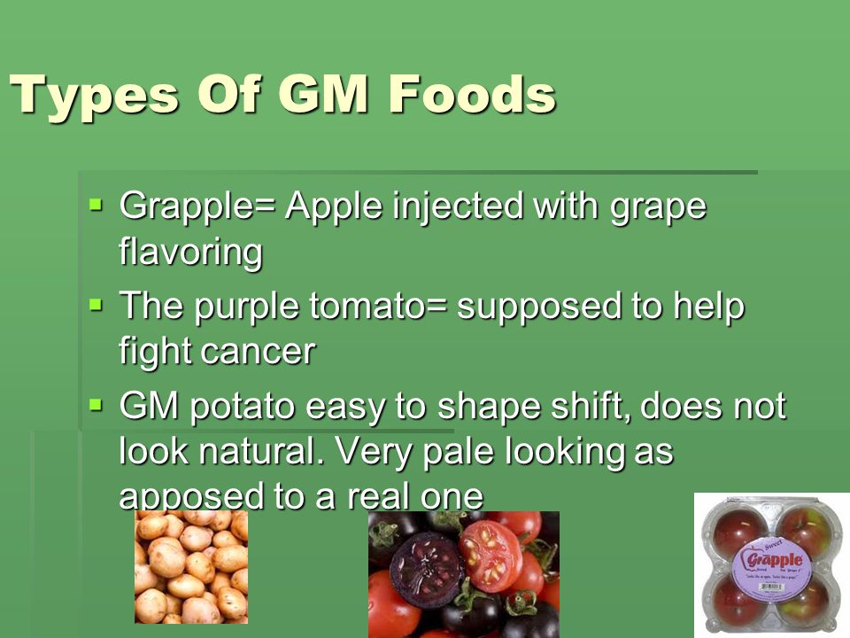 Types Of GM Foods GGGGrapple= Apple injected with grape flavoring TTTThe purple tomato= supposed to help fight cancer GGGGM potato easy to