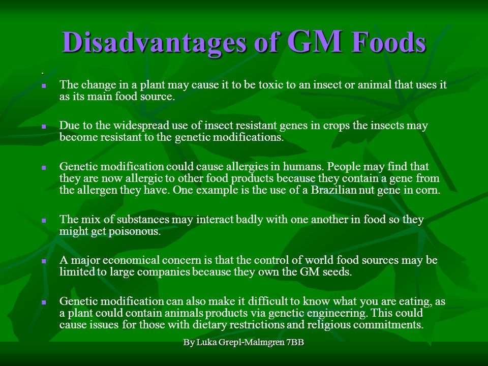 By Luka Grepl-Malmgren 7BB Advantages with GM Foods Saves the use of toxic chemicals. GM crops can be made resistant to pests, so pesticides do not ne