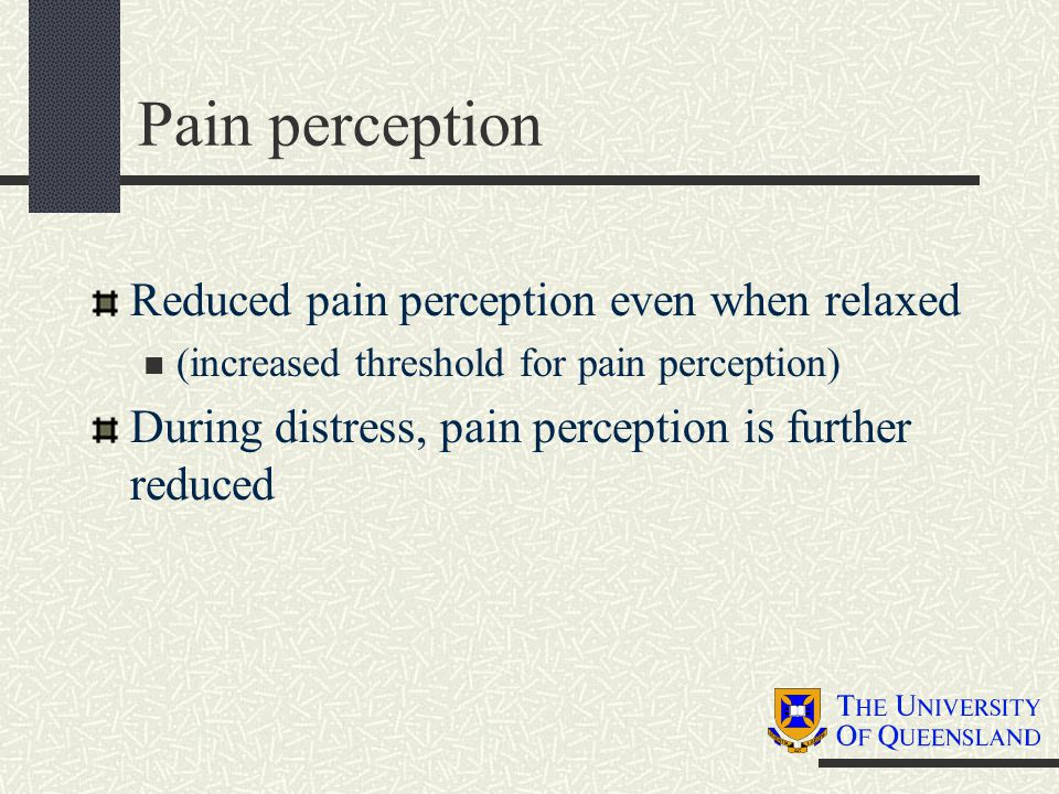 Pain perception Reduced pain perception even when relaxed (increased threshold for pain perception) During distress, pain perception is further reduce