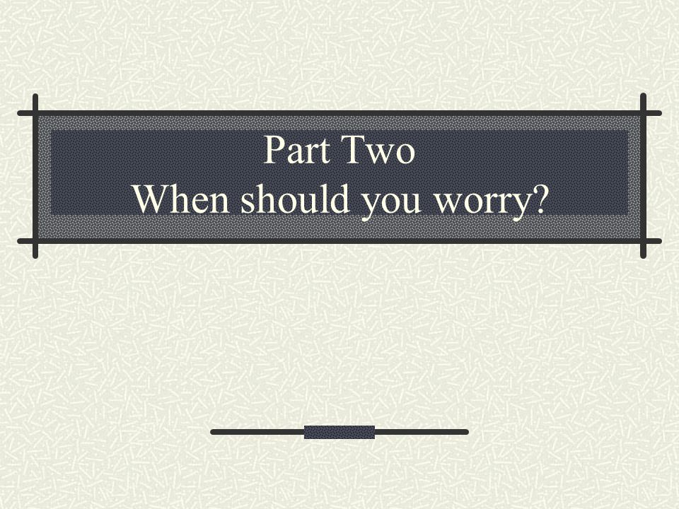 Part Two When should you worry