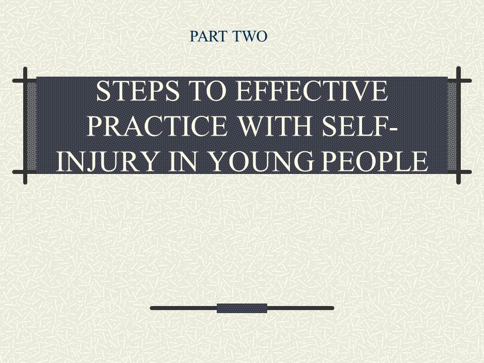 STEPS TO EFFECTIVE PRACTICE WITH SELF- INJURY IN YOUNG PEOPLE PART TWO