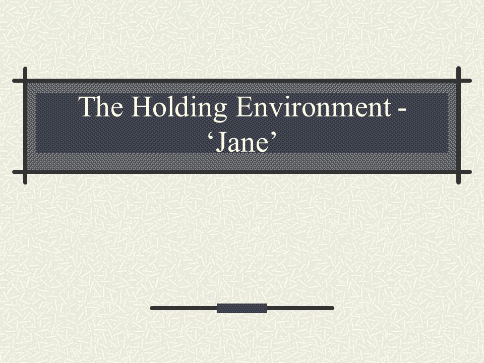 The Holding Environment - 'Jane'