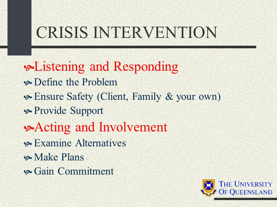 CRISIS INTERVENTION  Listening and Responding  Define the Problem  Ensure Safety (Client, Family & your own)  Provide Support  Acting and Involve