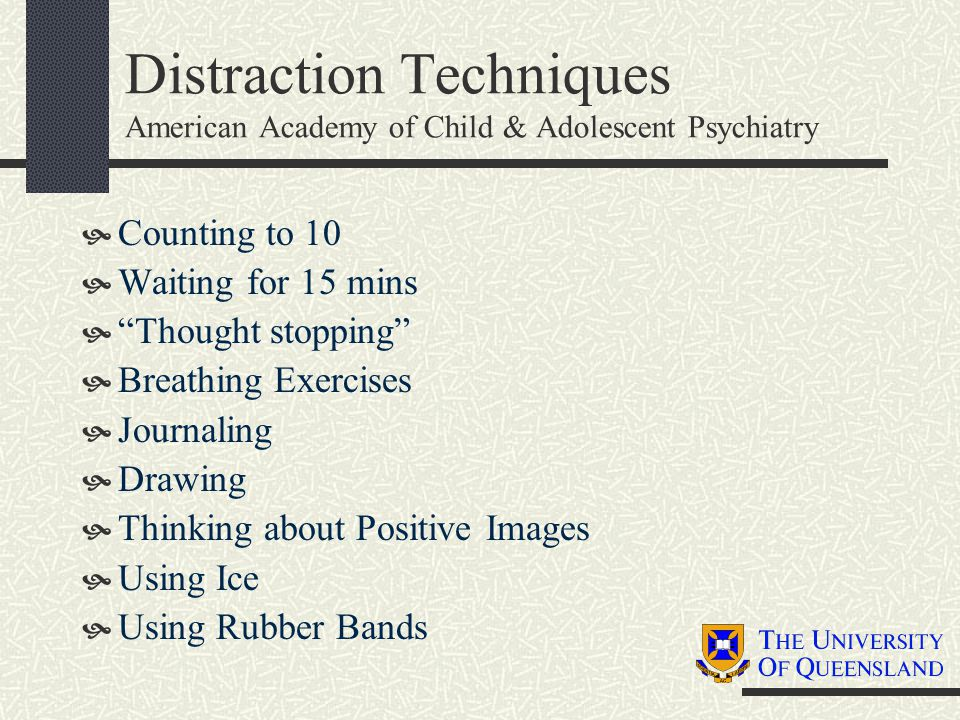 Distraction Techniques American Academy of Child & Adolescent Psychiatry  Counting to 10  Waiting for 15 mins  Thought stopping  Breathing Exercises  Journaling  Drawing  Thinking about Positive Images  Using Ice  Using Rubber Bands