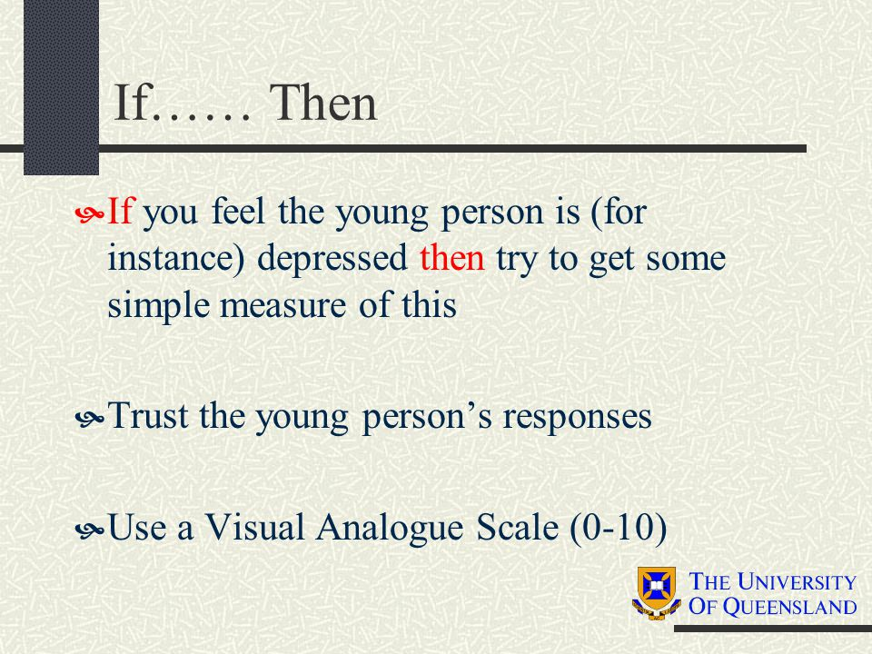 If…… Then  If you feel the young person is (for instance) depressed then try to get some simple measure of this  Trust the young person's responses  Use a Visual Analogue Scale (0-10)