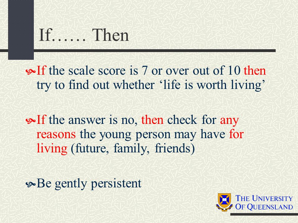 If…… Then  If the scale score is 7 or over out of 10 then try to find out whether 'life is worth living'  If the answer is no, then check for any reasons the young person may have for living (future, family, friends)  Be gently persistent