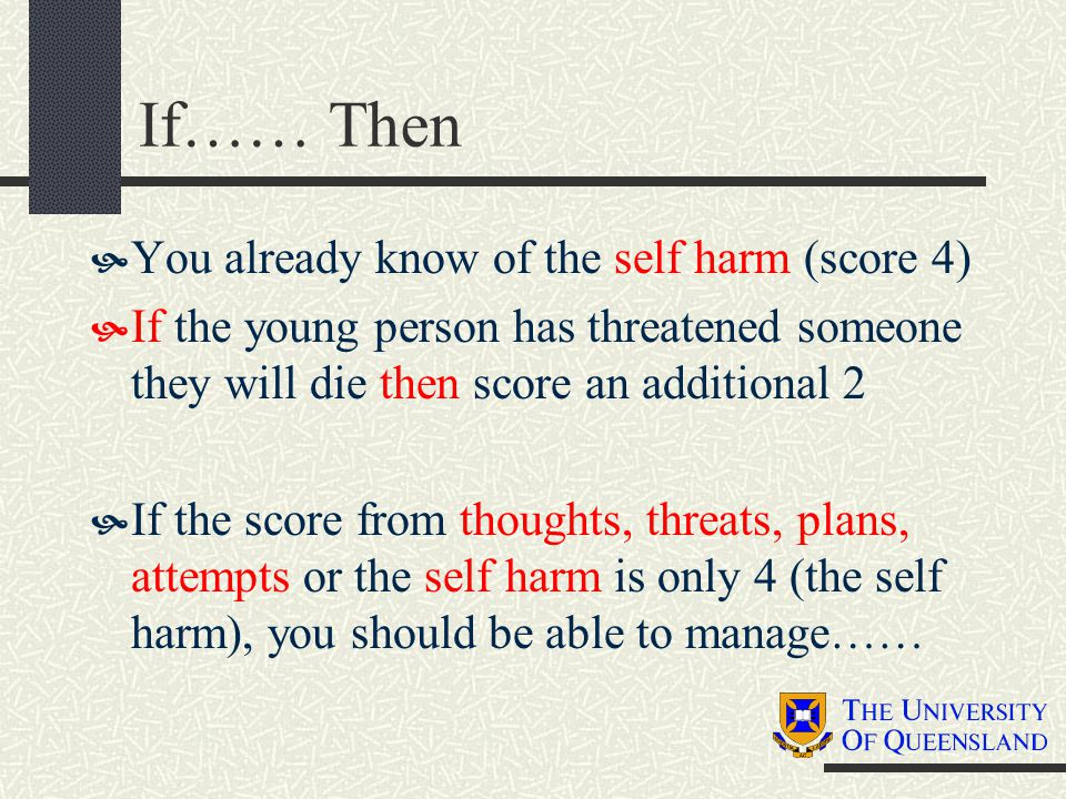 If…… Then  You already know of the self harm (score 4)  If the young person has threatened someone they will die then score an additional 2  If the