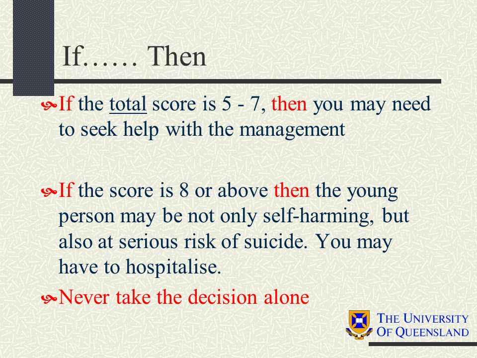 If…… Then  If the total score is 5 - 7, then you may need to seek help with the management  If the score is 8 or above then the young person may be not only self-harming, but also at serious risk of suicide.