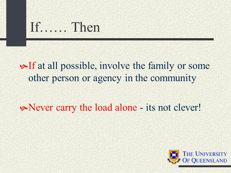If…… Then  If at all possible, involve the family or some other person or agency in the community  Never carry the load alone - its not clever!