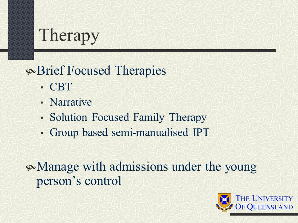 Therapy  Brief Focused Therapies CBT Narrative Solution Focused Family Therapy Group based semi-manualised IPT  Manage with admissions under the young person's control