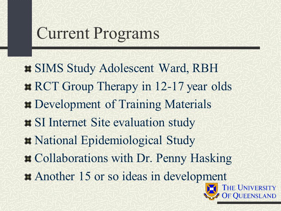Current Programs SIMS Study Adolescent Ward, RBH RCT Group Therapy in 12-17 year olds Development of Training Materials SI Internet Site evaluation st
