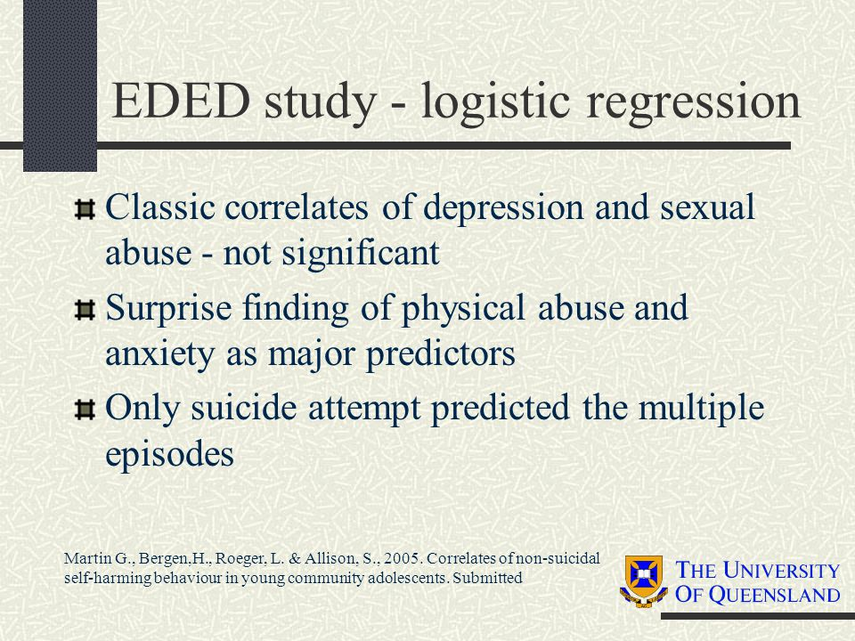 EDED study - logistic regression Classic correlates of depression and sexual abuse - not significant Surprise finding of physical abuse and anxiety as major predictors Only suicide attempt predicted the multiple episodes Martin G., Bergen,H., Roeger, L.