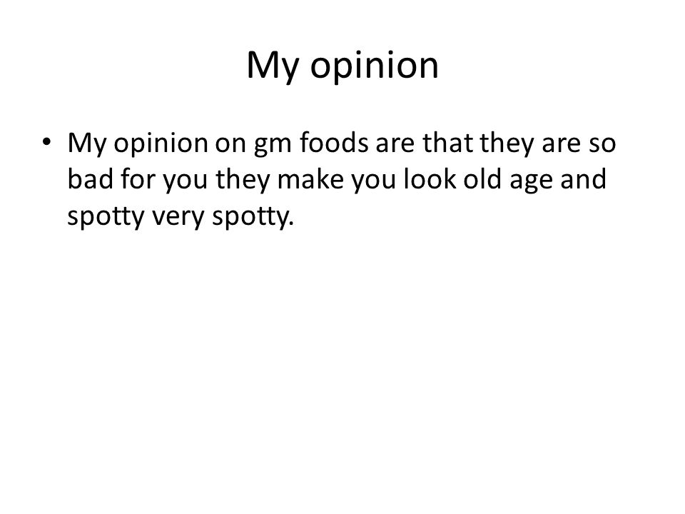 My opinion My opinion on gm foods are that they are so bad for you they make you look old age and spotty very spotty.