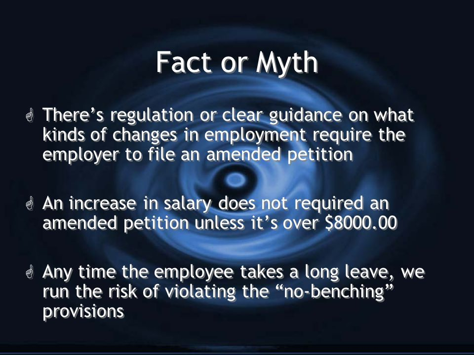 Fact or Myth G There's regulation or clear guidance on what kinds of changes in employment require the employer to file an amended petition G An increase in salary does not required an amended petition unless it's over $8000.00 G Any time the employee takes a long leave, we run the risk of violating the no-benching provisions G There's regulation or clear guidance on what kinds of changes in employment require the employer to file an amended petition G An increase in salary does not required an amended petition unless it's over $8000.00 G Any time the employee takes a long leave, we run the risk of violating the no-benching provisions