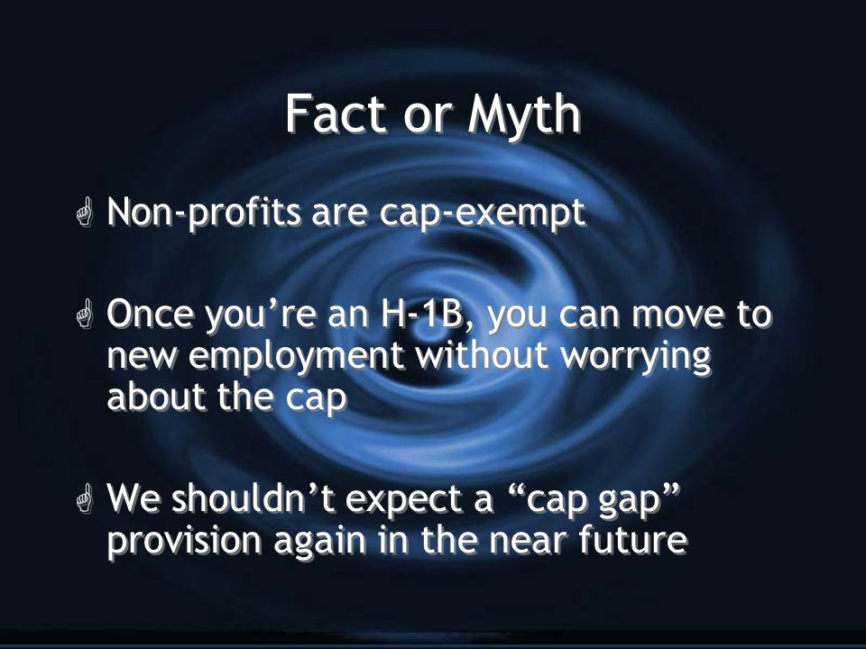Fact or Myth G Non-profits are cap-exempt G Once you're an H-1B, you can move to new employment without worrying about the cap G We shouldn't expect a cap gap provision again in the near future G Non-profits are cap-exempt G Once you're an H-1B, you can move to new employment without worrying about the cap G We shouldn't expect a cap gap provision again in the near future