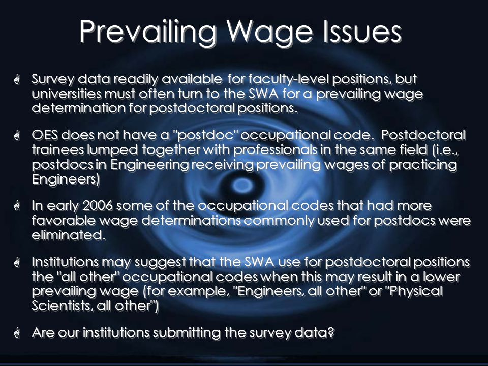 Prevailing Wage Issues G Survey data readily available for faculty-level positions, but universities must often turn to the SWA for a prevailing wage determination for postdoctoral positions.
