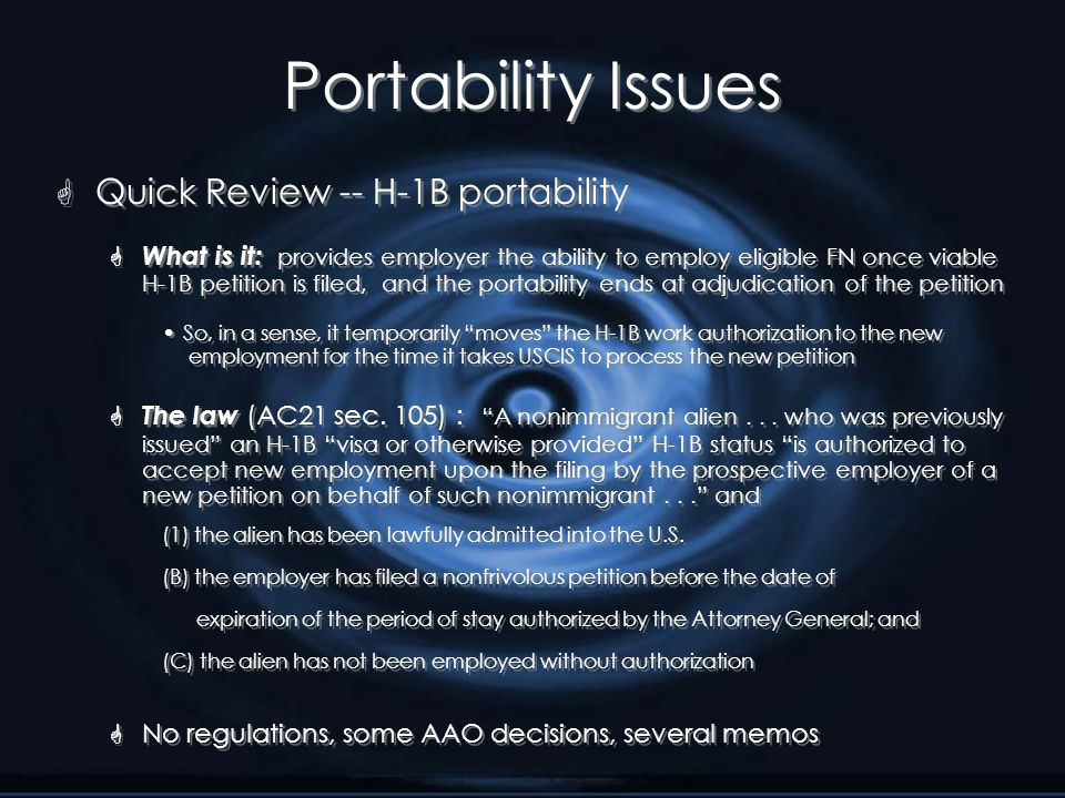 Portability Issues G Quick Review -- H-1B portability  What is it: provides employer the ability to employ eligible FN once viable H-1B petition is filed, and the portability ends at adjudication of the petition So, in a sense, it temporarily moves the H-1B work authorization to the new employment for the time it takes USCIS to process the new petition  The law (AC21 sec.