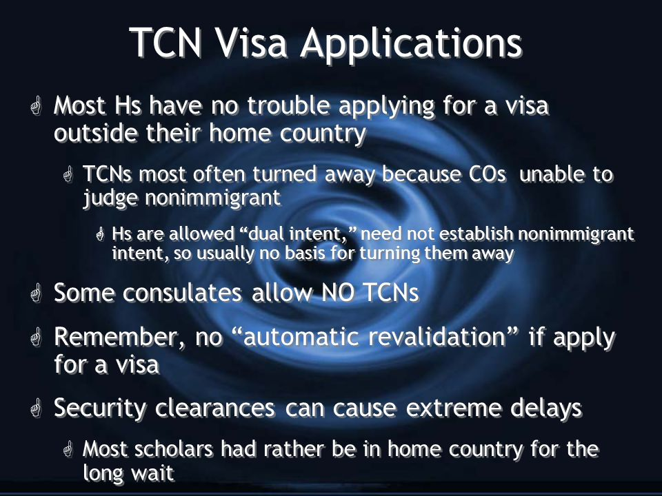 TCN Visa Applications G Most Hs have no trouble applying for a visa outside their home country G TCNs most often turned away because COs unable to judge nonimmigrant G Hs are allowed dual intent, need not establish nonimmigrant intent, so usually no basis for turning them away G Some consulates allow NO TCNs G Remember, no automatic revalidation if apply for a visa G Security clearances can cause extreme delays G Most scholars had rather be in home country for the long wait G Most Hs have no trouble applying for a visa outside their home country G TCNs most often turned away because COs unable to judge nonimmigrant G Hs are allowed dual intent, need not establish nonimmigrant intent, so usually no basis for turning them away G Some consulates allow NO TCNs G Remember, no automatic revalidation if apply for a visa G Security clearances can cause extreme delays G Most scholars had rather be in home country for the long wait