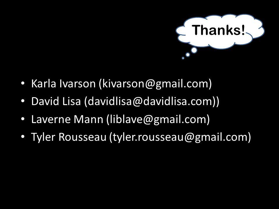 Thanks! Karla Ivarson (kivarson@gmail.com) David Lisa (davidlisa@davidlisa.com)) Laverne Mann (liblave@gmail.com) Tyler Rousseau (tyler.rousseau@gmail