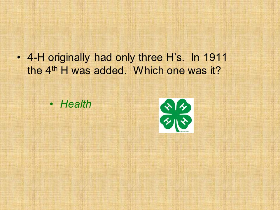 4-H originally had only three H's. In 1911 the 4 th H was added. Which one was it? Health
