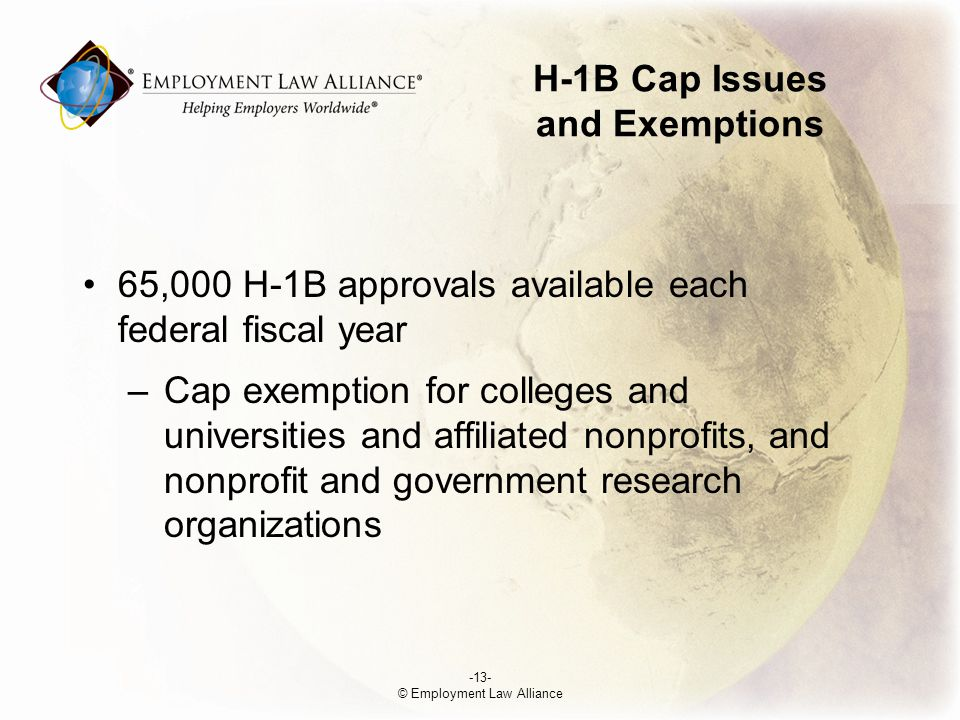 H-1B Cap Issues and Exemptions 65,000 H-1B approvals available each federal fiscal year –Cap exemption for colleges and universities and affiliated nonprofits, and nonprofit and government research organizations -13- © Employment Law Alliance