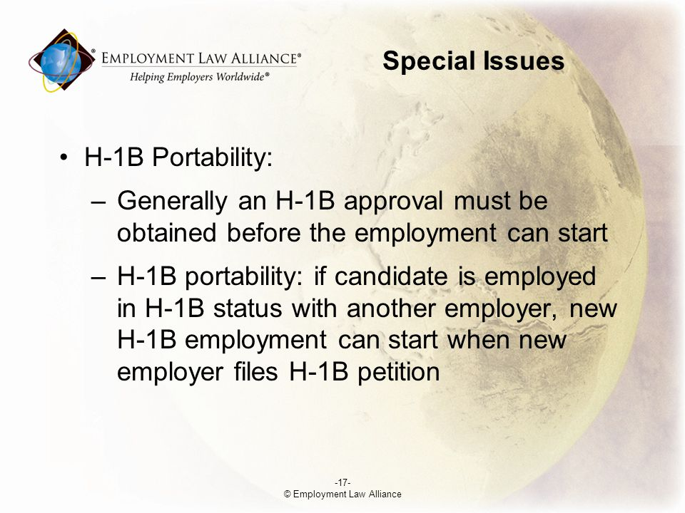 Special Issues H-1B Portability: –Generally an H-1B approval must be obtained before the employment can start –H-1B portability: if candidate is employed in H-1B status with another employer, new H-1B employment can start when new employer files H-1B petition -17- © Employment Law Alliance