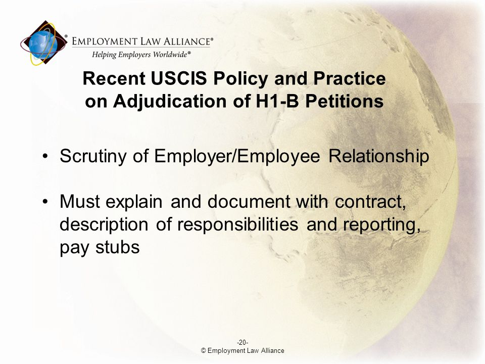 Recent USCIS Policy and Practice on Adjudication of H1-B Petitions Scrutiny of Employer/Employee Relationship Must explain and document with contract, description of responsibilities and reporting, pay stubs -20- © Employment Law Alliance