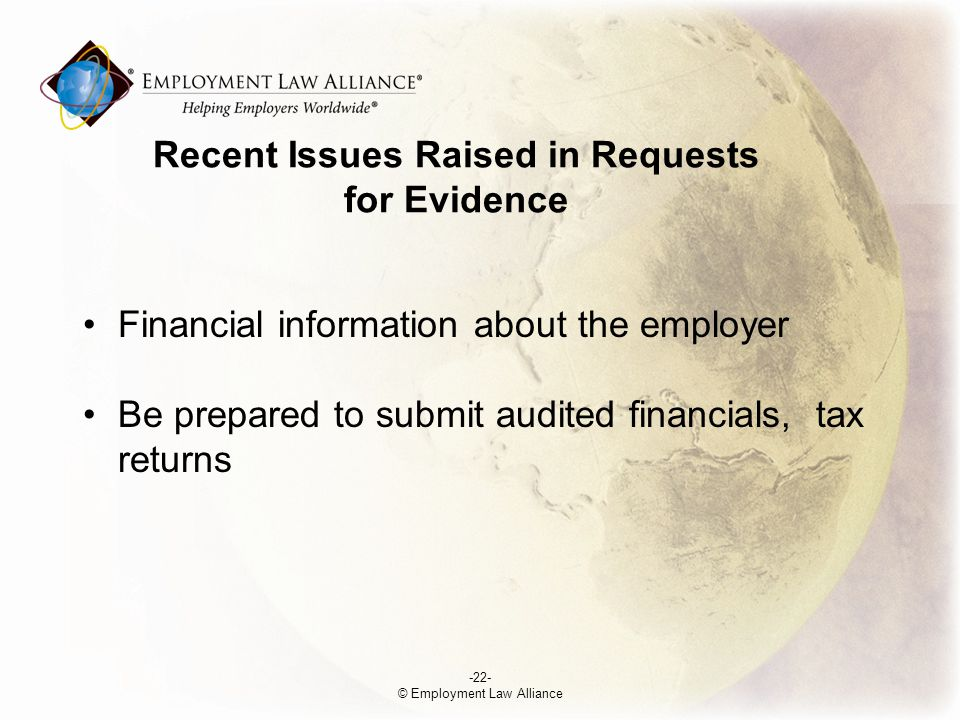 Financial information about the employer Be prepared to submit audited financials, tax returns -22- © Employment Law Alliance Recent Issues Raised in Requests for Evidence