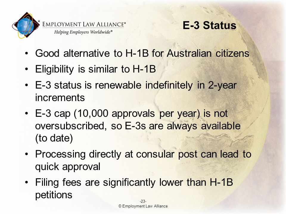 E-3 Status Good alternative to H-1B for Australian citizens Eligibility is similar to H-1B E-3 status is renewable indefinitely in 2-year increments E-3 cap (10,000 approvals per year) is not oversubscribed, so E-3s are always available (to date) Processing directly at consular post can lead to quick approval Filing fees are significantly lower than H-1B petitions -23- © Employment Law Alliance