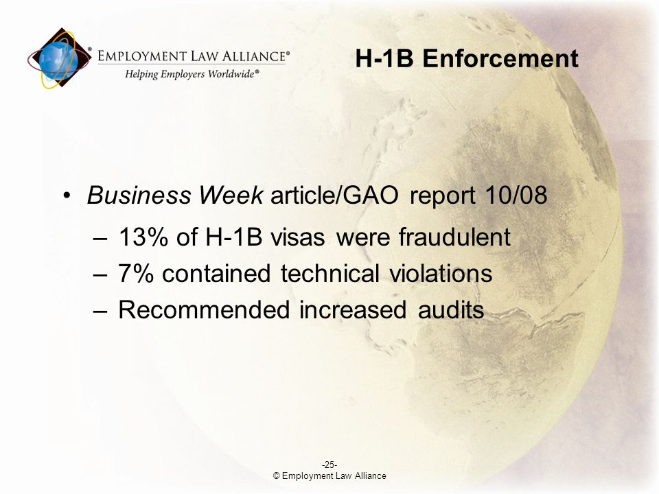 H-1B Enforcement -25- © Employment Law Alliance Business Week article/GAO report 10/08 –13% of H-1B visas were fraudulent –7% contained technical violations –Recommended increased audits