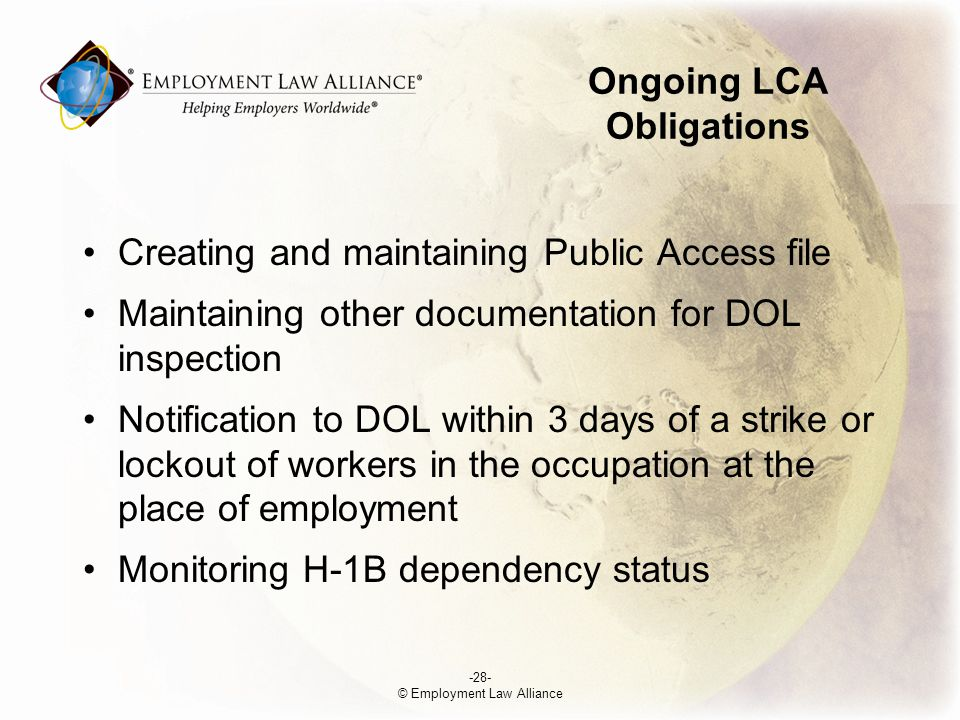 Ongoing LCA Obligations Creating and maintaining Public Access file Maintaining other documentation for DOL inspection Notification to DOL within 3 days of a strike or lockout of workers in the occupation at the place of employment Monitoring H-1B dependency status -28- © Employment Law Alliance