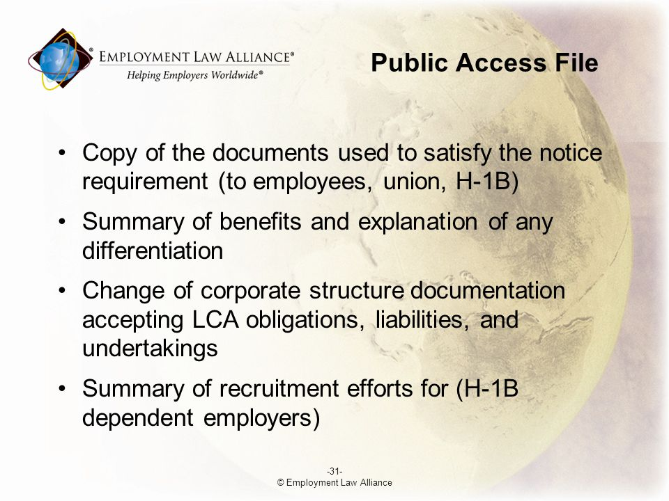 Public Access File Copy of the documents used to satisfy the notice requirement (to employees, union, H-1B) Summary of benefits and explanation of any differentiation Change of corporate structure documentation accepting LCA obligations, liabilities, and undertakings Summary of recruitment efforts for (H-1B dependent employers) -31- © Employment Law Alliance