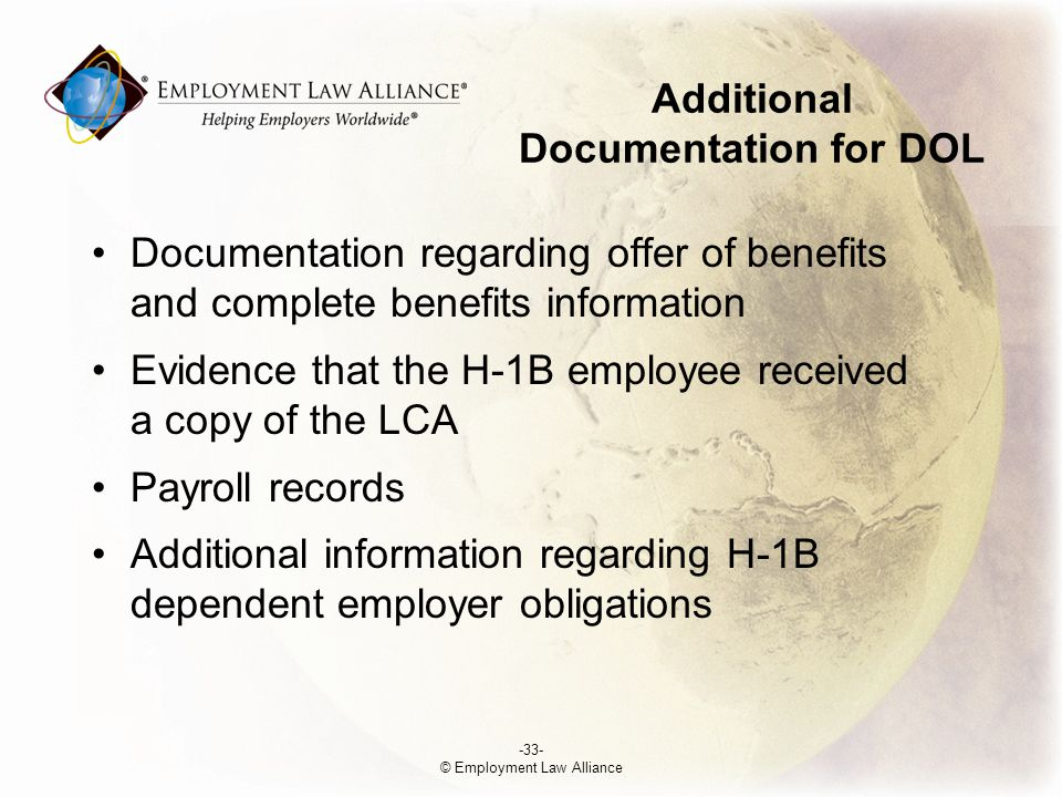 Additional Documentation for DOL Documentation regarding offer of benefits and complete benefits information Evidence that the H-1B employee received a copy of the LCA Payroll records Additional information regarding H-1B dependent employer obligations -33- © Employment Law Alliance