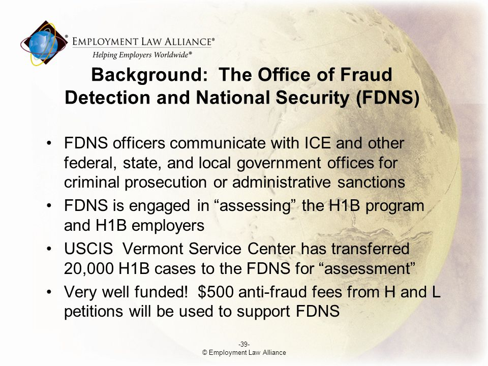 Background: The Office of Fraud Detection and National Security (FDNS) FDNS officers communicate with ICE and other federal, state, and local government offices for criminal prosecution or administrative sanctions FDNS is engaged in assessing the H­1B program and H­1B employers USCIS Vermont Service Center has transferred 20,000 H­1B cases to the FDNS for assessment Very well funded.