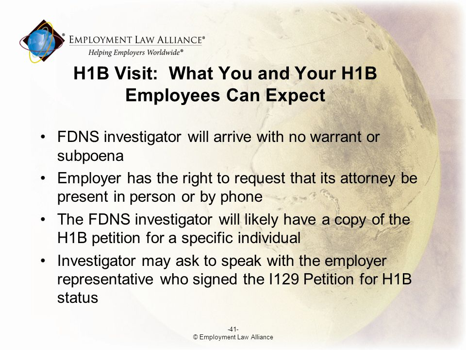 H­1B Visit: What You and Your H­1B Employees Can Expect FDNS investigator will arrive with no warrant or subpoena Employer has the right to request that its attorney be present in person or by phone The FDNS investigator will likely have a copy of the H­1B petition for a specific individual Investigator may ask to speak with the employer representative who signed the I­129 Petition for H­1B status -41- © Employment Law Alliance