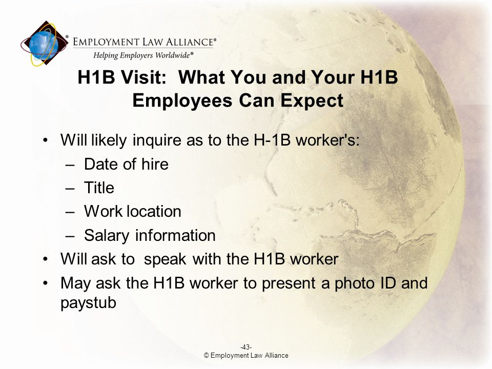 H­1B Visit: What You and Your H­1B Employees Can Expect Will likely inquire as to the H-1B worker s: –Date of hire –Title –Work location –Salary information Will ask to speak with the H­1B worker May ask the H­1B worker to present a photo ID and paystub -43- © Employment Law Alliance