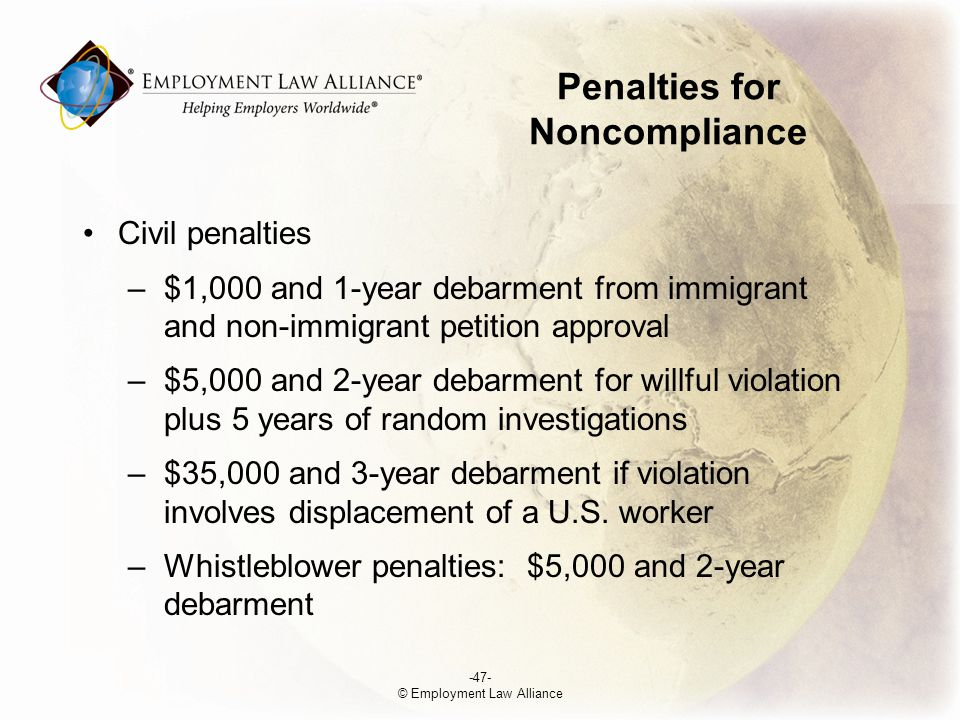 Penalties for Noncompliance Civil penalties –$1,000 and 1-year debarment from immigrant and non-immigrant petition approval –$5,000 and 2-year debarment for willful violation plus 5 years of random investigations –$35,000 and 3-year debarment if violation involves displacement of a U.S.