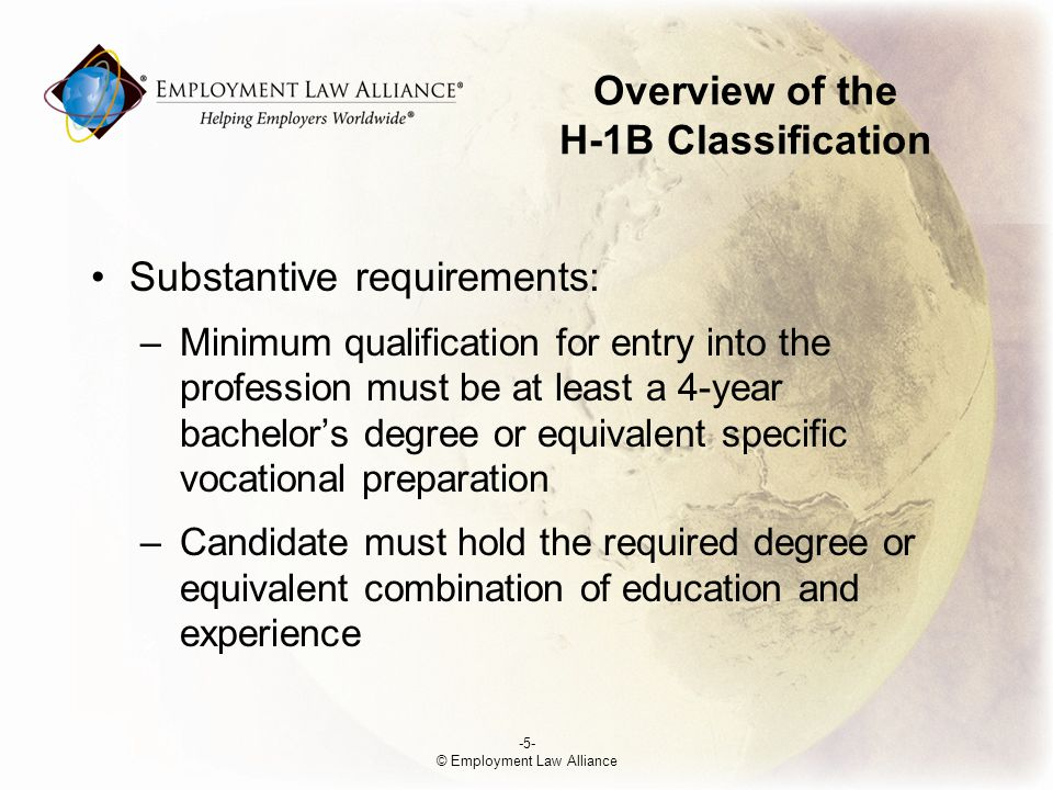 Overview of the H-1B Classification Substantive requirements: –Minimum qualification for entry into the profession must be at least a 4-year bachelor's degree or equivalent specific vocational preparation –Candidate must hold the required degree or equivalent combination of education and experience -5- © Employment Law Alliance