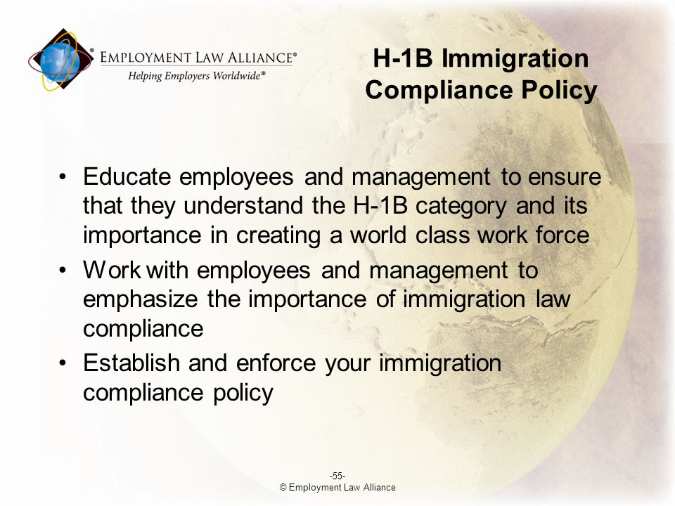 Educate employees and management to ensure that they understand the H-1B category and its importance in creating a world class work force Work with employees and management to emphasize the importance of immigration law compliance Establish and enforce your immigration compliance policy -55- © Employment Law Alliance H-1B Immigration Compliance Policy