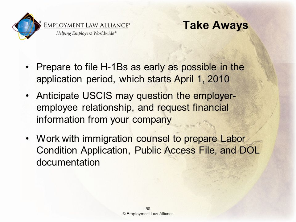 Take Aways Prepare to file H-1Bs as early as possible in the application period, which starts April 1, 2010 Anticipate USCIS may question the employer- employee relationship, and request financial information from your company Work with immigration counsel to prepare Labor Condition Application, Public Access File, and DOL documentation -58- © Employment Law Alliance