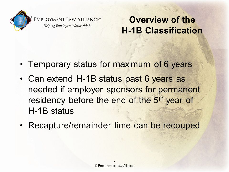 Overview of the H-1B Classification Temporary status for maximum of 6 years Can extend H-1B status past 6 years as needed if employer sponsors for permanent residency before the end of the 5 th year of H-1B status Recapture/remainder time can be recouped -8- © Employment Law Alliance