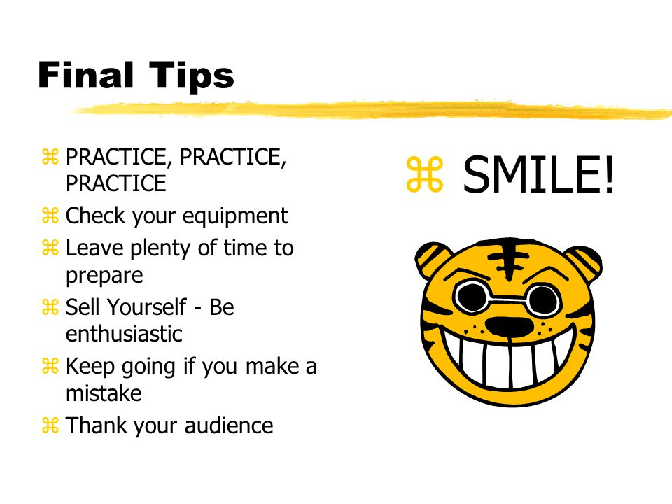 Final Tips zPRACTICE, PRACTICE, PRACTICE zCheck your equipment zLeave plenty of time to prepare zSell Yourself - Be enthusiastic zKeep going if you make a mistake zThank your audience z SMILE!