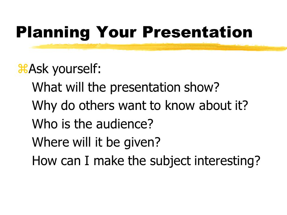 Planning Your Presentation zAsk yourself: What will the presentation show.