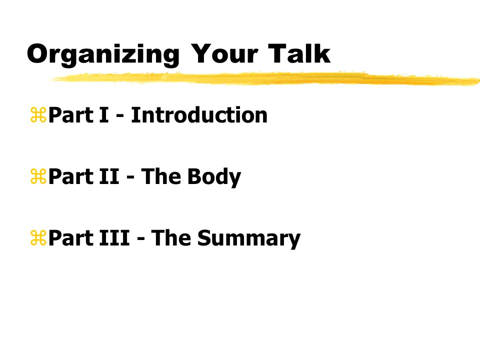 Organizing Your Talk zPart I - Introduction zPart II - The Body zPart III - The Summary