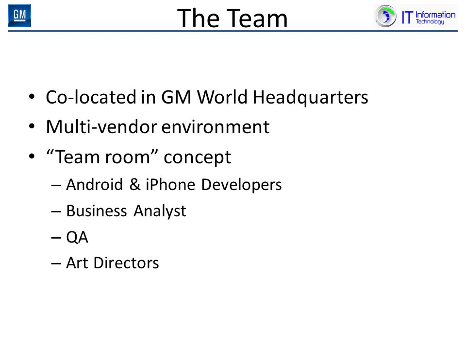 "The Team Co-located in GM World Headquarters Multi-vendor environment ""Team room"" concept – Android & iPhone Developers – Business Analyst – QA – Art"