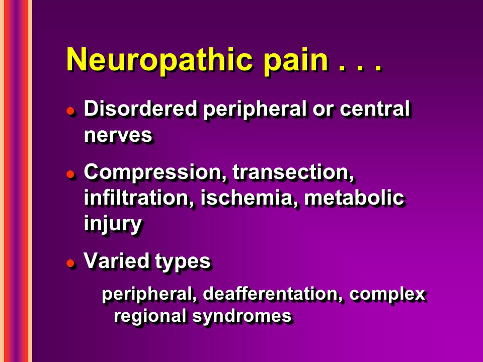 Neuropathic pain... l Disordered peripheral or central nerves l Compression, transection, infiltration, ischemia, metabolic injury l Varied types peri