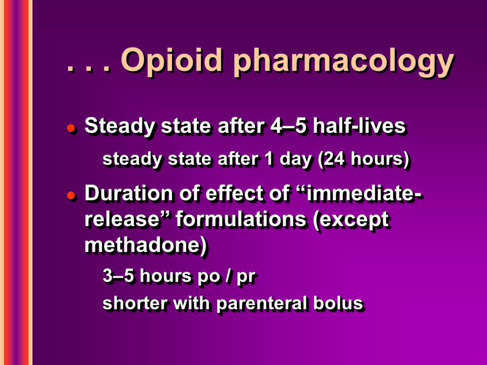 """... Opioid pharmacology l Steady state after 4–5 half-lives steady state after 1 day (24 hours) l Duration of effect of """"immediate- release"""" formulati"""